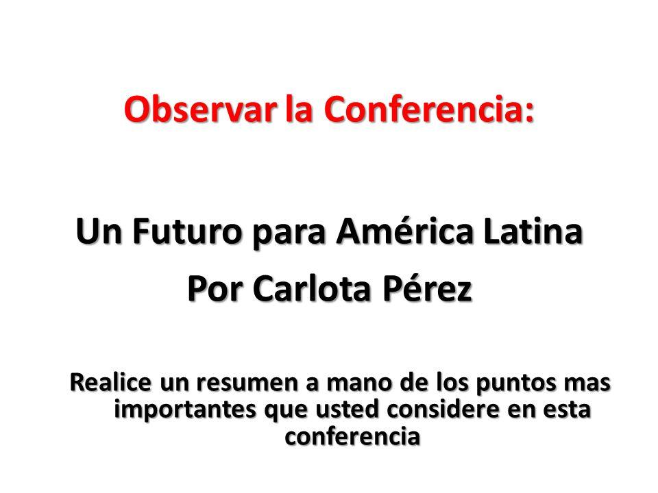 Observar la Conferencia: Un Futuro para América Latina Por Carlota Pérez Realice un resumen a mano de los puntos mas importantes que usted considere en esta conferencia