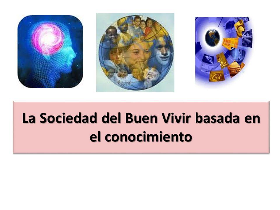 La Sociedad del Buen Vivir basada en el conocimiento La Sociedad del Buen Vivir basada en el conocimiento La Sociedad del Buen Vivir basada en el conocimiento La Sociedad del Buen Vivir basada en el conocimiento