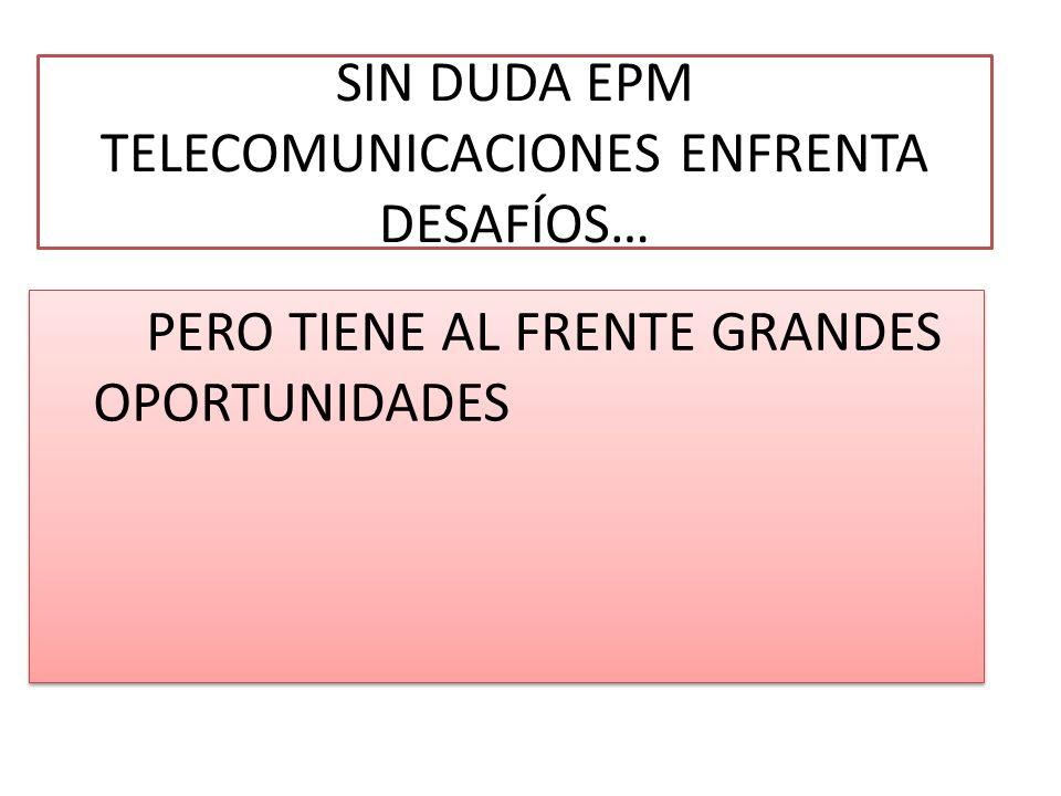 SIN DUDA EPM TELECOMUNICACIONES ENFRENTA DESAFÍOS… PERO TIENE AL FRENTE GRANDES OPORTUNIDADES