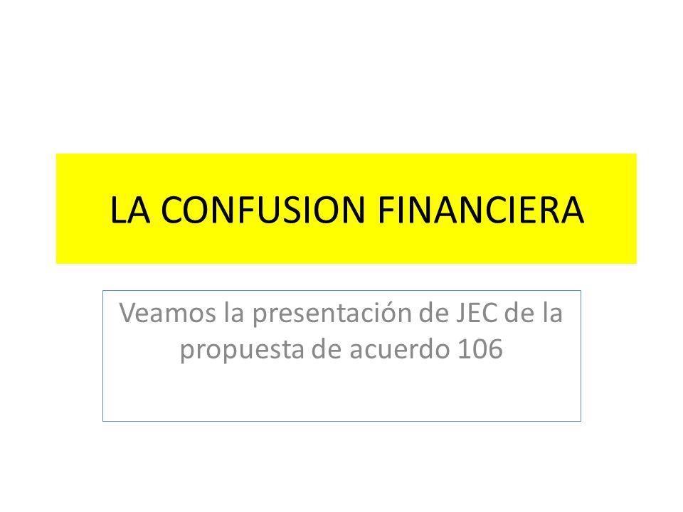LA CONFUSION FINANCIERA Veamos la presentación de JEC de la propuesta de acuerdo 106