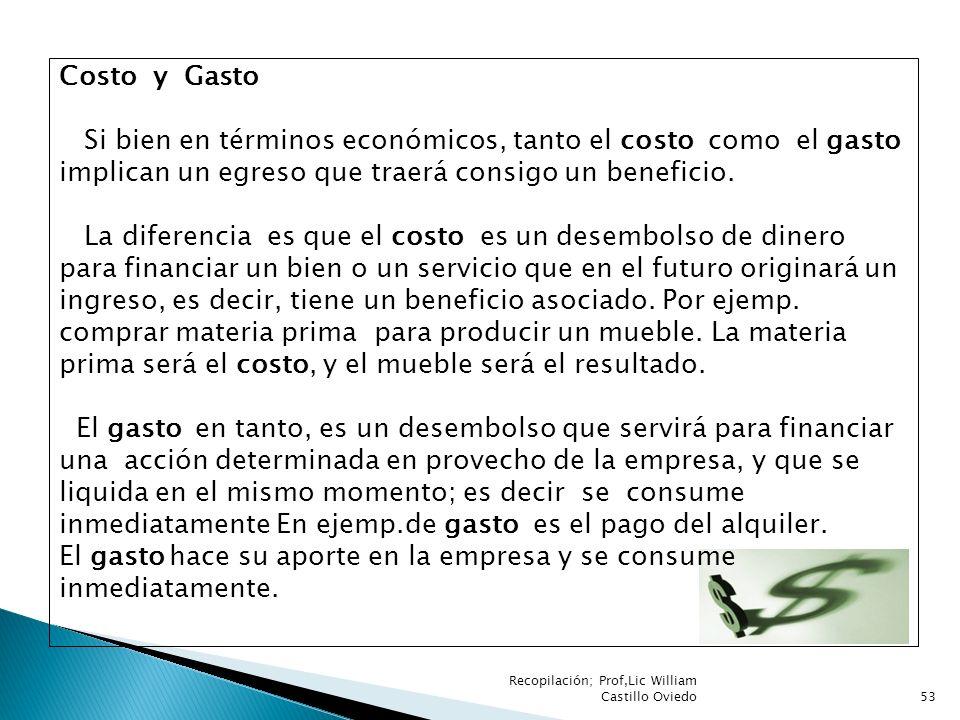 Recopilación; Prof,Lic William Castillo Oviedo53 Costo y Gasto Si bien en términos económicos, tanto el costo como el gasto implican un egreso que tra