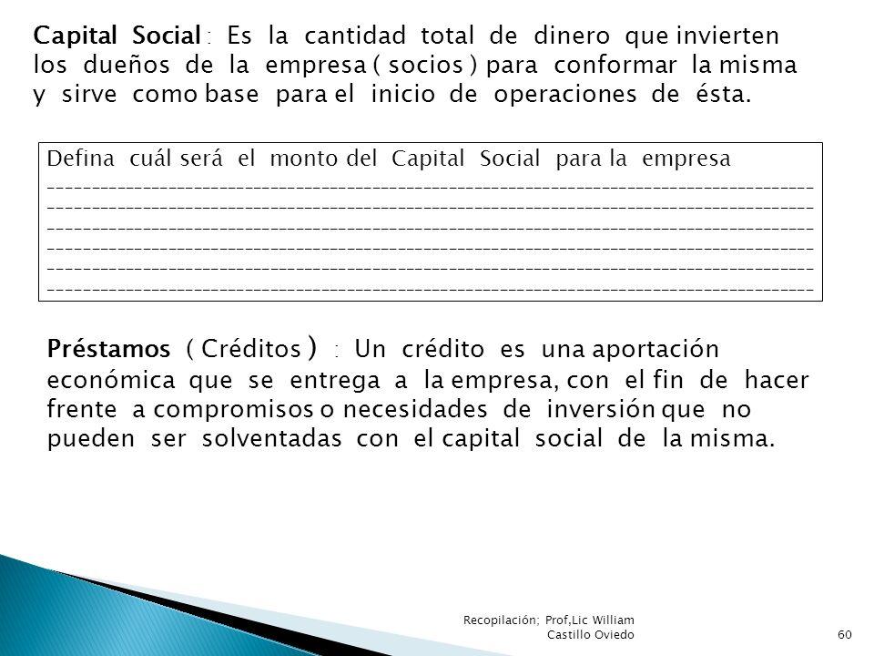 Recopilación; Prof,Lic William Castillo Oviedo60 Capital Social : Es la cantidad total de dinero que invierten los dueños de la empresa ( socios ) par