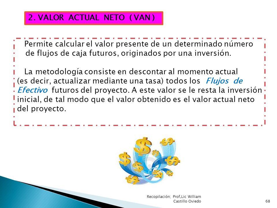 Recopilación; Prof,Lic William Castillo Oviedo68 2. VALOR ACTUAL NETO ( VAN ) Permite calcular el valor presente de un determinado número de flujos de