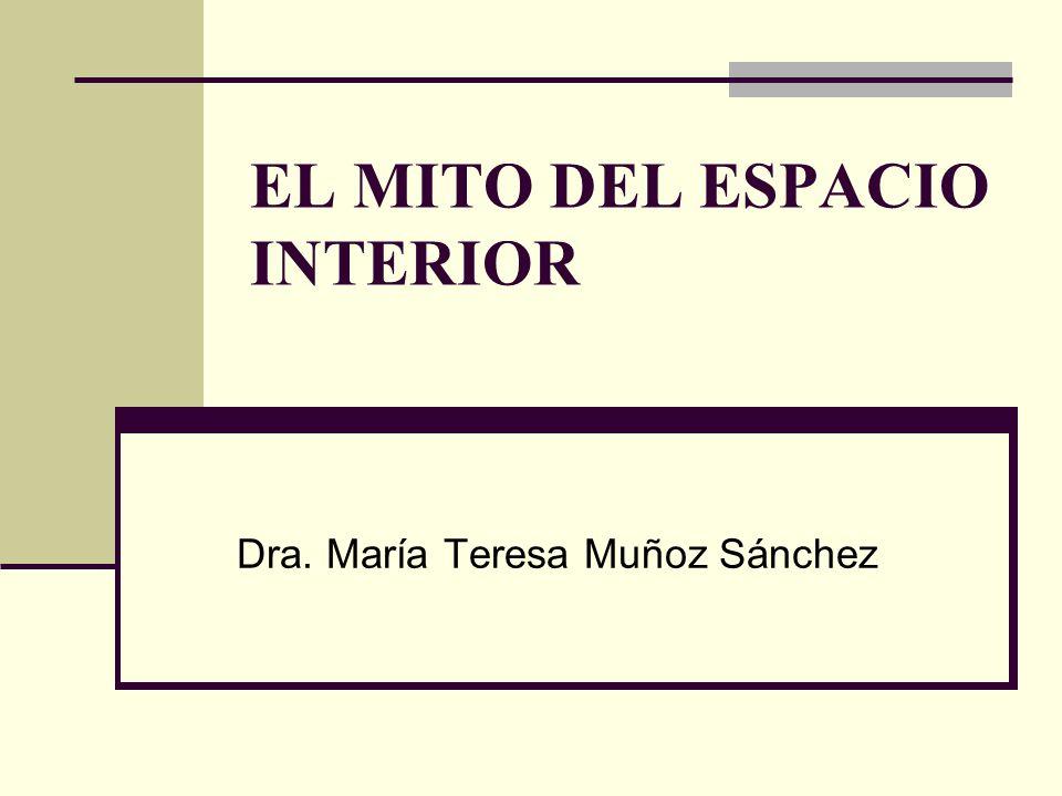 EL MITO DEL ESPACIO INTERIOR Dra. María Teresa Muñoz Sánchez