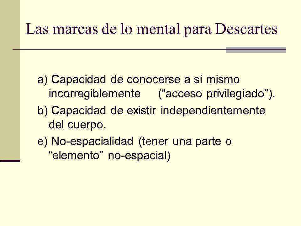 Las marcas de lo mental para Descartes a) Capacidad de conocerse a sí mismo incorregiblemente (acceso privilegiado). b) Capacidad de existir independi