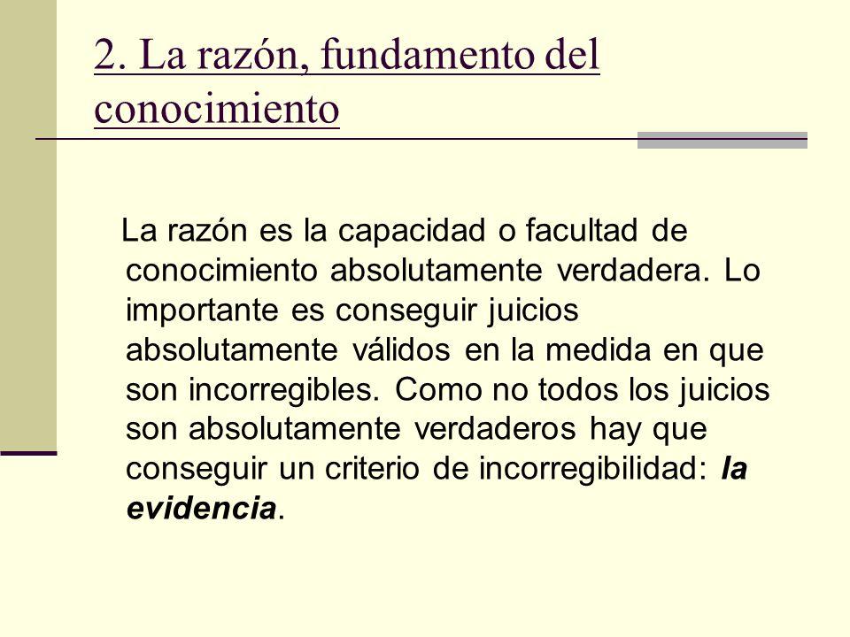 2. La razón, fundamento del conocimiento La razón es la capacidad o facultad de conocimiento absolutamente verdadera. Lo importante es conseguir juici