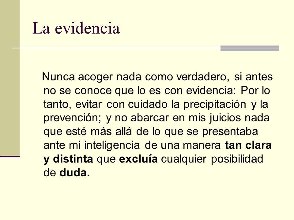 La evidencia Nunca acoger nada como verdadero, si antes no se conoce que lo es con evidencia: Por lo tanto, evitar con cuidado la precipitación y la p