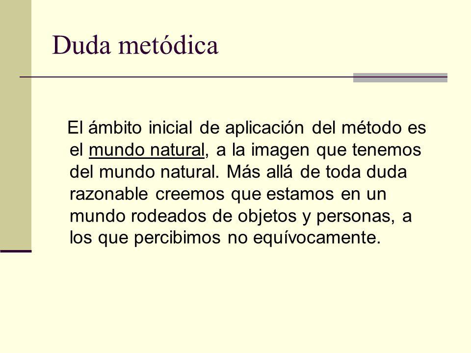 Duda metódica El ámbito inicial de aplicación del método es el mundo natural, a la imagen que tenemos del mundo natural. Más allá de toda duda razonab
