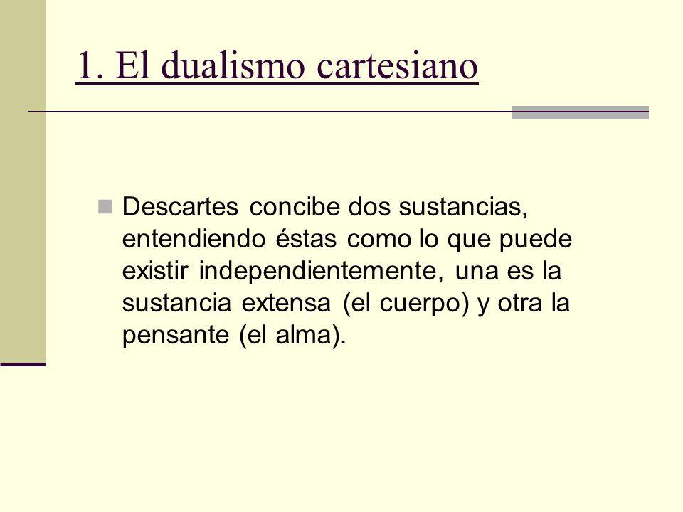 1. El dualismo cartesiano Descartes concibe dos sustancias, entendiendo éstas como lo que puede existir independientemente, una es la sustancia extens