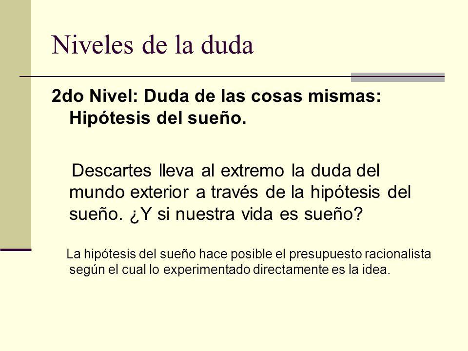 Niveles de la duda 2do Nivel: Duda de las cosas mismas: Hipótesis del sueño. Descartes lleva al extremo la duda del mundo exterior a través de la hipó