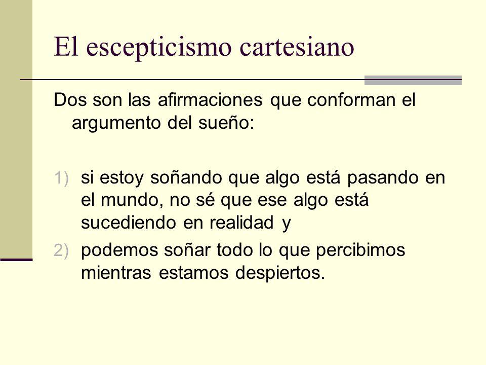 El escepticismo cartesiano Dos son las afirmaciones que conforman el argumento del sueño: 1) si estoy soñando que algo está pasando en el mundo, no sé