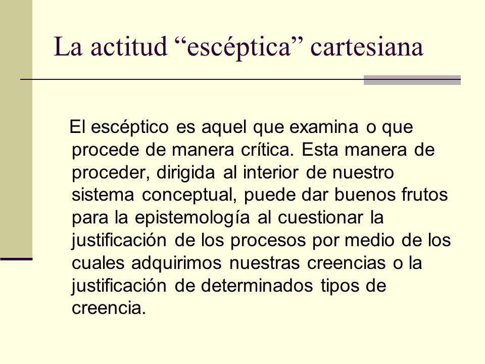 La actitud escéptica cartesiana El escéptico es aquel que examina o que procede de manera crítica. Esta manera de proceder, dirigida al interior de nu