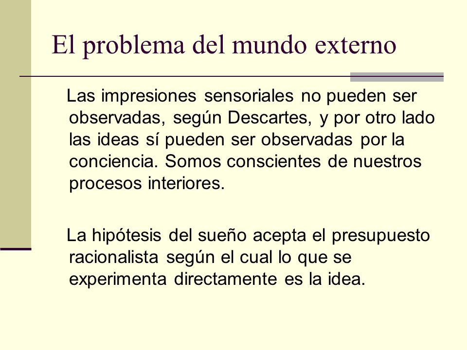 El problema del mundo externo Las impresiones sensoriales no pueden ser observadas, según Descartes, y por otro lado las ideas sí pueden ser observadas por la conciencia.