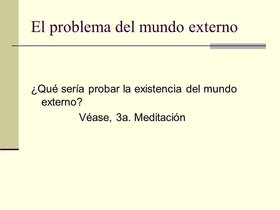 El problema del mundo externo ¿Qué sería probar la existencia del mundo externo? Véase, 3a. Meditación