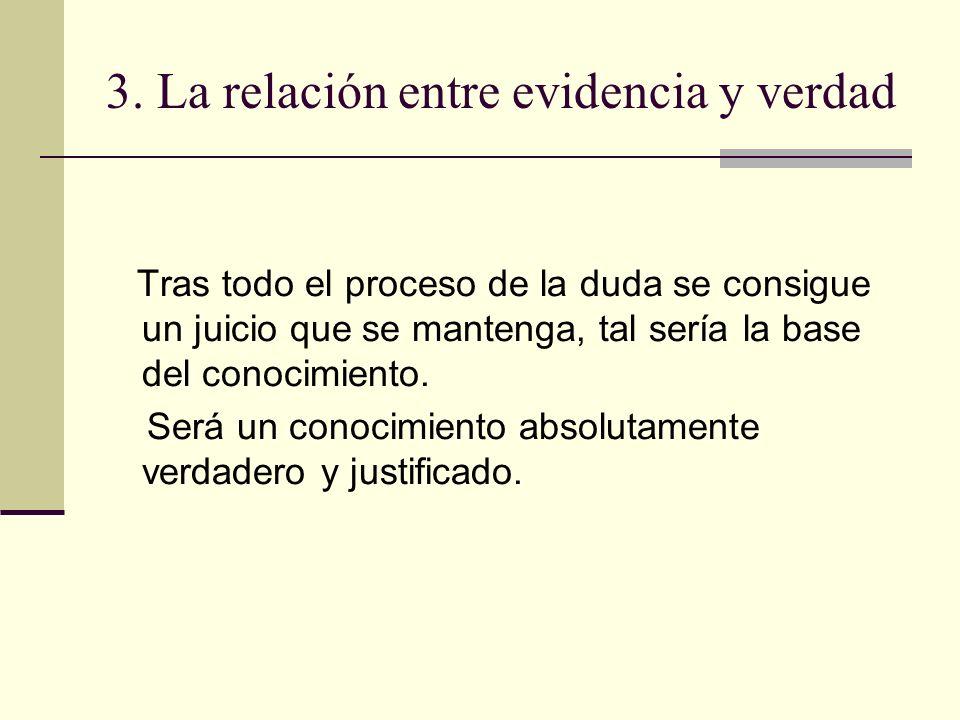3. La relación entre evidencia y verdad Tras todo el proceso de la duda se consigue un juicio que se mantenga, tal sería la base del conocimiento. Ser