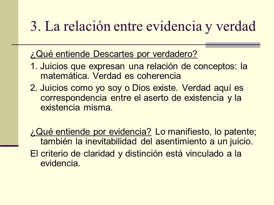 3. La relación entre evidencia y verdad ¿Qué entiende Descartes por verdadero? 1. Juicios que expresan una relación de conceptos: la matemática. Verda