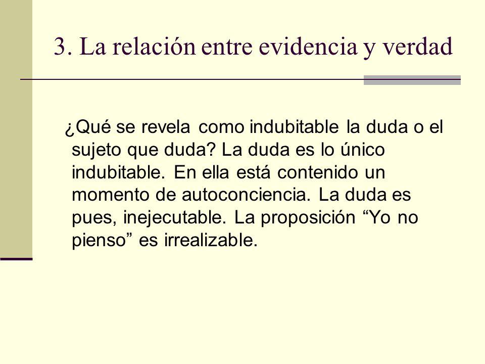 3. La relación entre evidencia y verdad ¿Qué se revela como indubitable la duda o el sujeto que duda? La duda es lo único indubitable. En ella está co
