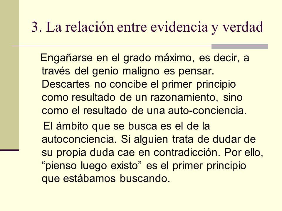 3. La relación entre evidencia y verdad Engañarse en el grado máximo, es decir, a través del genio maligno es pensar. Descartes no concibe el primer p