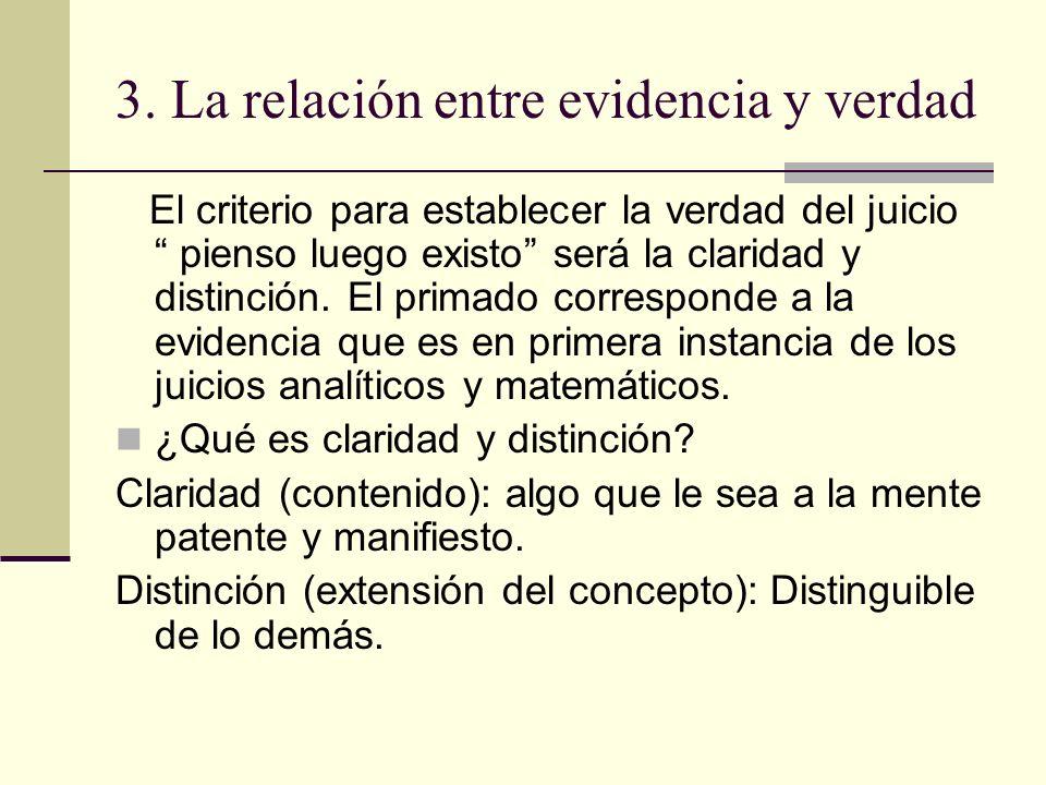 3. La relación entre evidencia y verdad El criterio para establecer la verdad del juicio pienso luego existo será la claridad y distinción. El primado