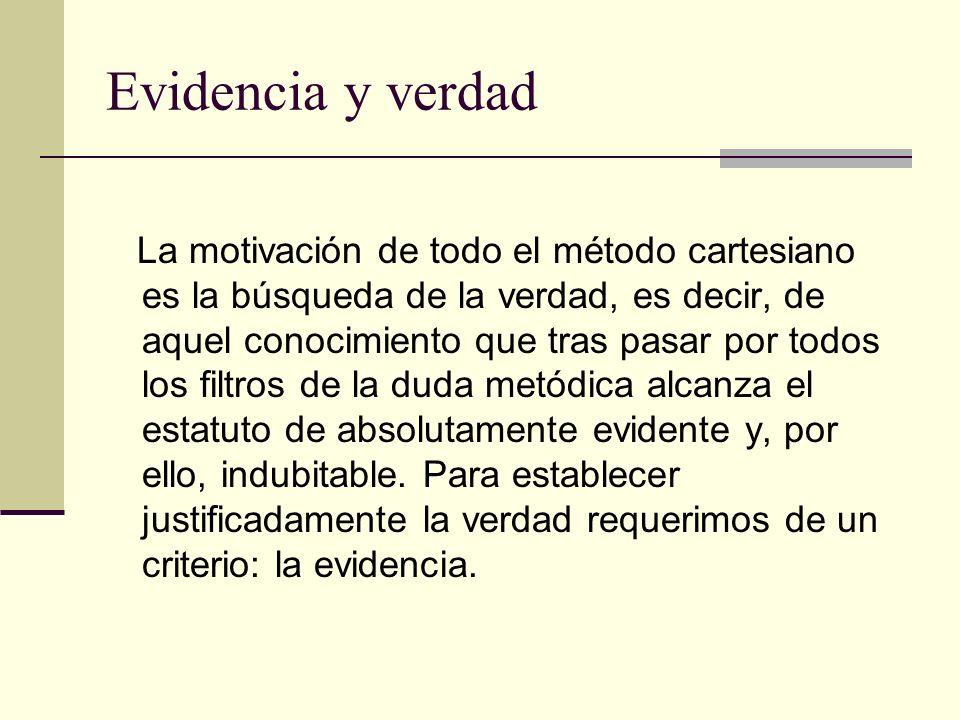 Evidencia y verdad La motivación de todo el método cartesiano es la búsqueda de la verdad, es decir, de aquel conocimiento que tras pasar por todos lo