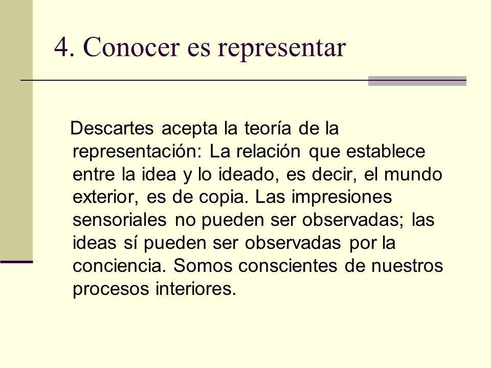 4. Conocer es representar Descartes acepta la teoría de la representación: La relación que establece entre la idea y lo ideado, es decir, el mundo ext