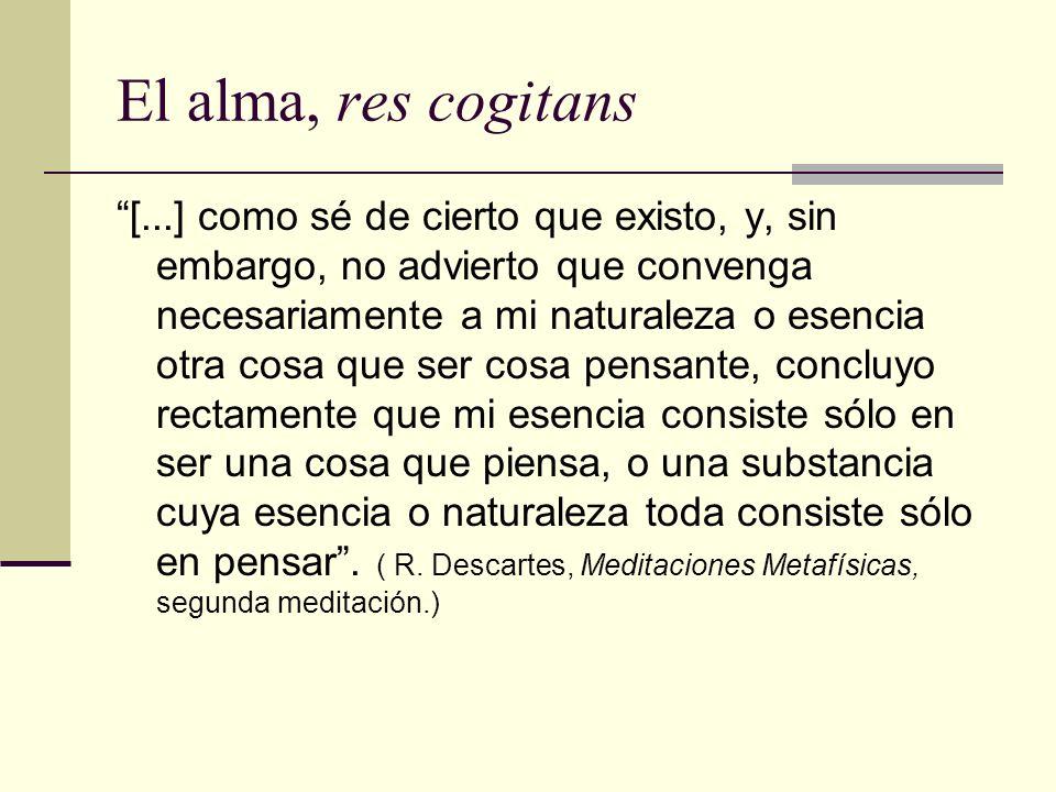 El alma, res cogitans [...] como sé de cierto que existo, y, sin embargo, no advierto que convenga necesariamente a mi naturaleza o esencia otra cosa