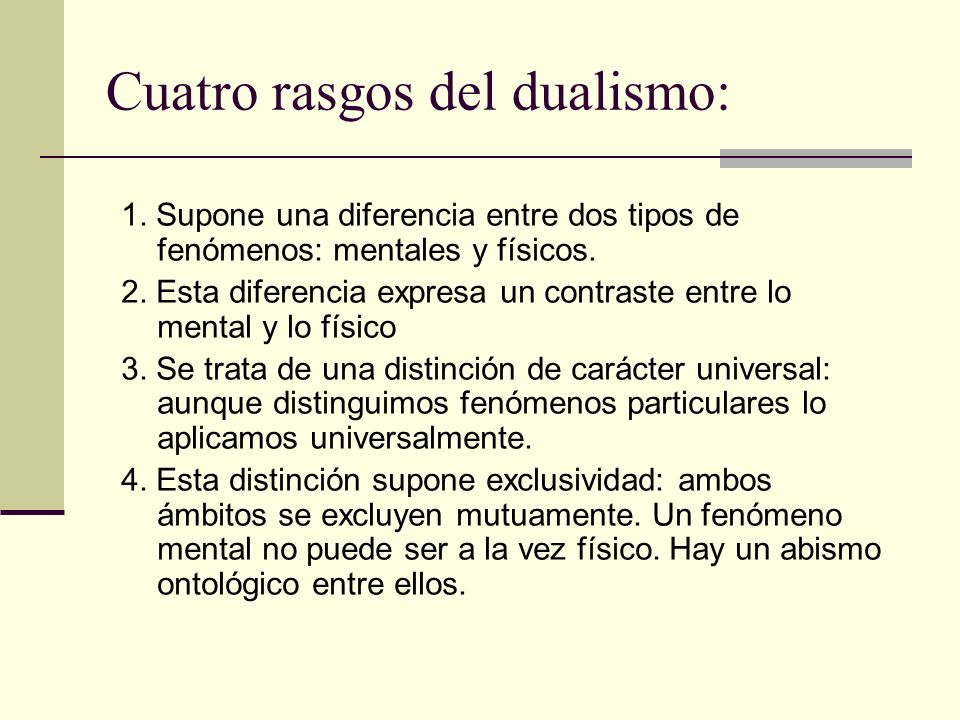 Cuatro rasgos del dualismo: 1. Supone una diferencia entre dos tipos de fenómenos: mentales y físicos. 2. Esta diferencia expresa un contraste entre l