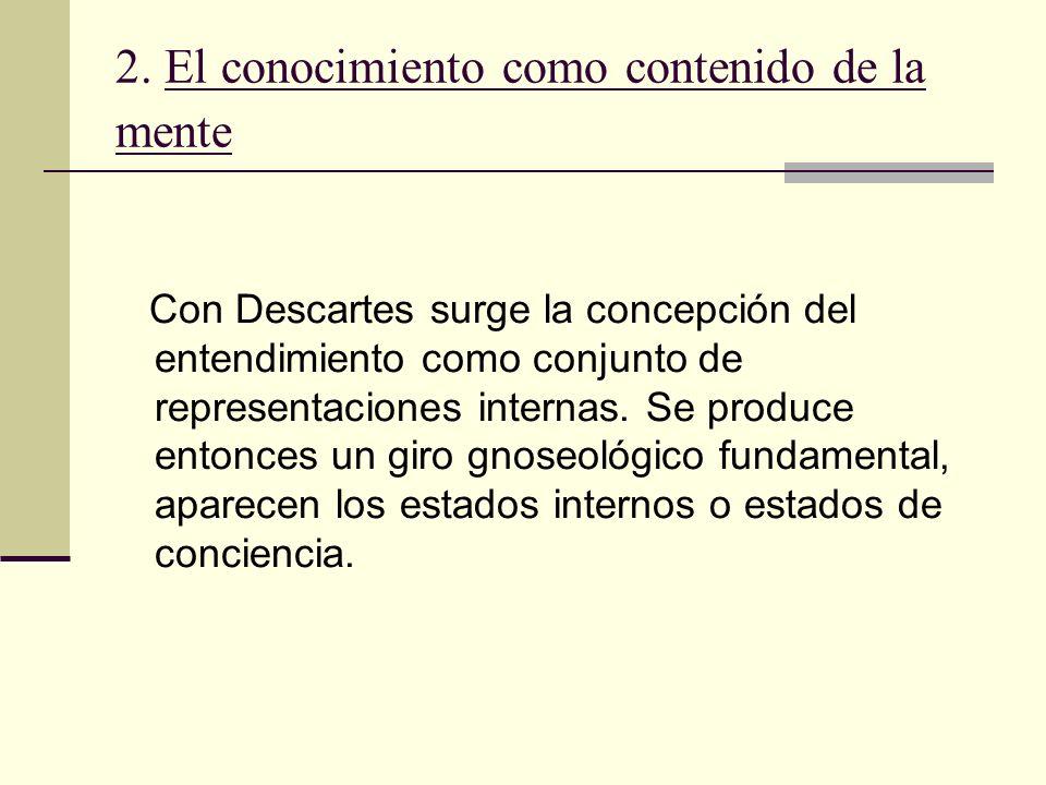 2. El conocimiento como contenido de la mente Con Descartes surge la concepción del entendimiento como conjunto de representaciones internas. Se produ