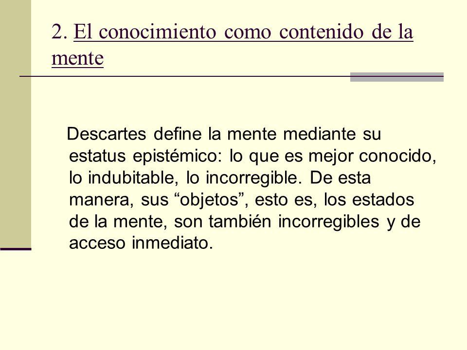 2. El conocimiento como contenido de la mente Descartes define la mente mediante su estatus epistémico: lo que es mejor conocido, lo indubitable, lo i