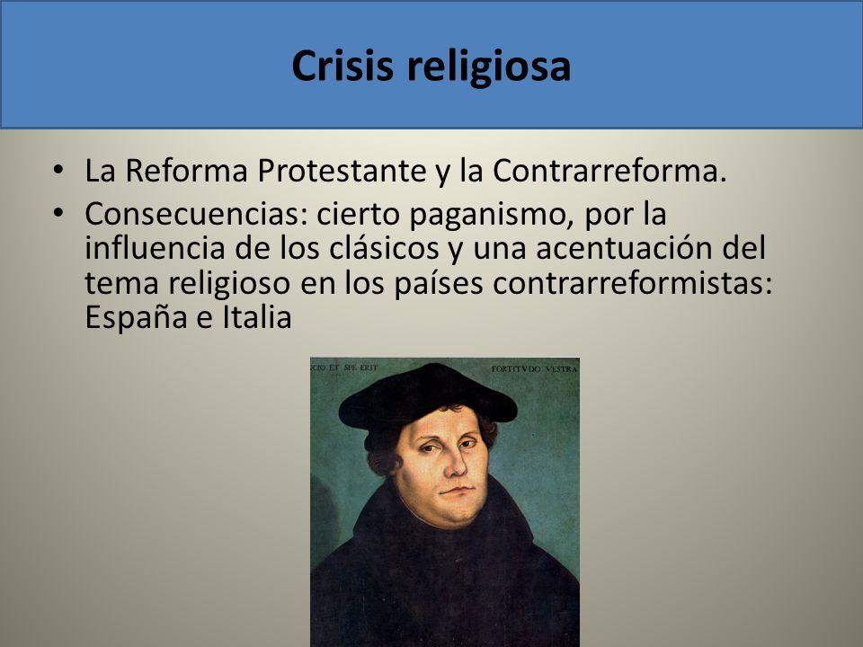 La Reforma Protestante y la Contrarreforma. Consecuencias: cierto paganismo, por la influencia de los clásicos y una acentuación del tema religioso en