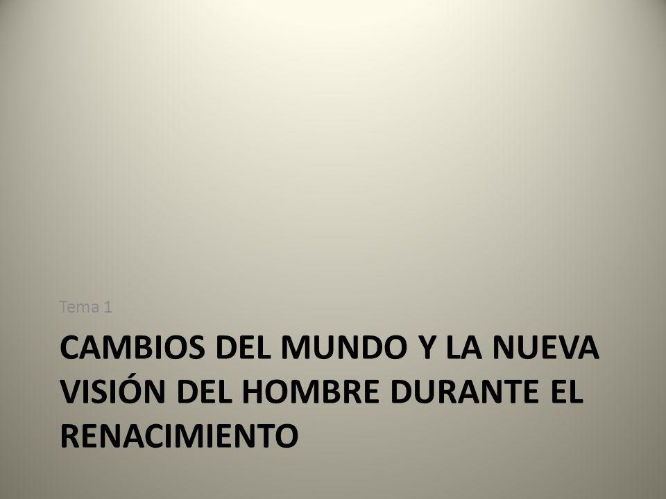 CAMBIOS DEL MUNDO Y LA NUEVA VISIÓN DEL HOMBRE DURANTE EL RENACIMIENTO Tema 1