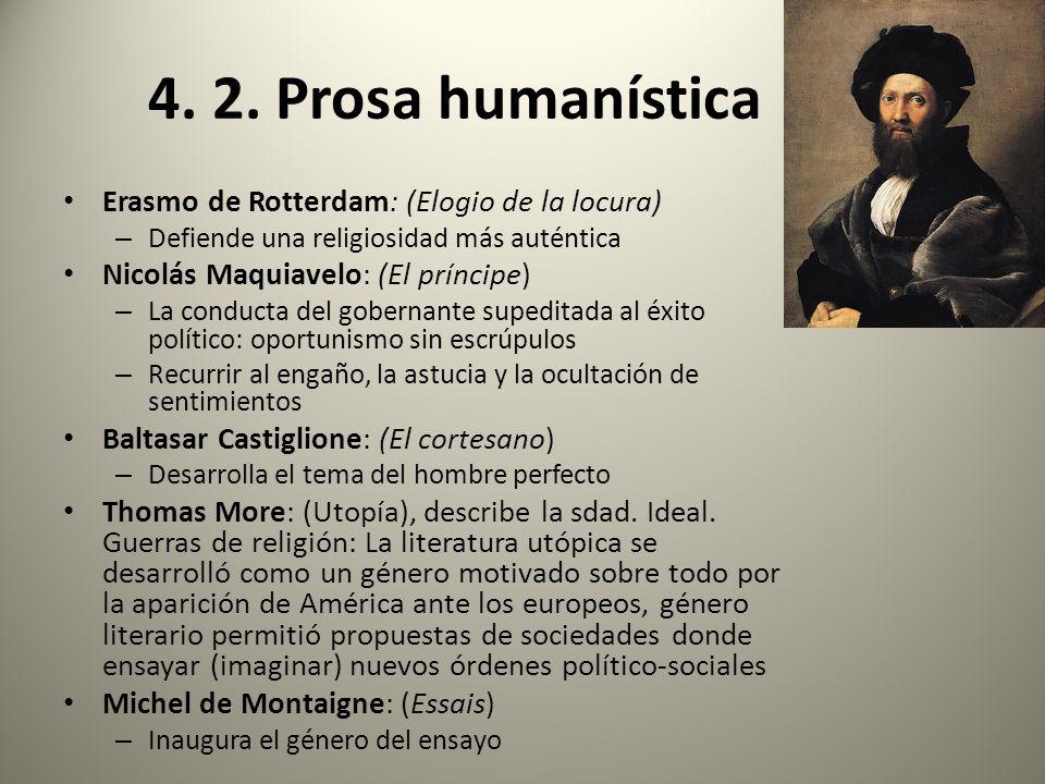 4. 2. Prosa humanística Erasmo de Rotterdam: (Elogio de la locura) – Defiende una religiosidad más auténtica Nicolás Maquiavelo: (El príncipe) – La co