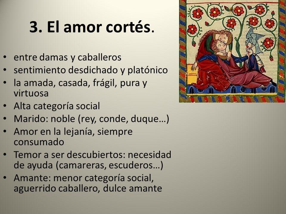 3. El amor cortés. entre damas y caballeros sentimiento desdichado y platónico la amada, casada, frágil, pura y virtuosa Alta categoría social Marido: