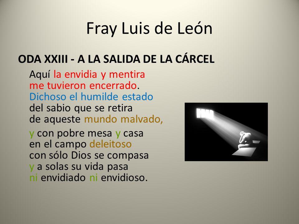 Fray Luis de León ODA XXIII - A LA SALIDA DE LA CÁRCEL Aquí la envidia y mentira me tuvieron encerrado. Dichoso el humilde estado del sabio que se ret