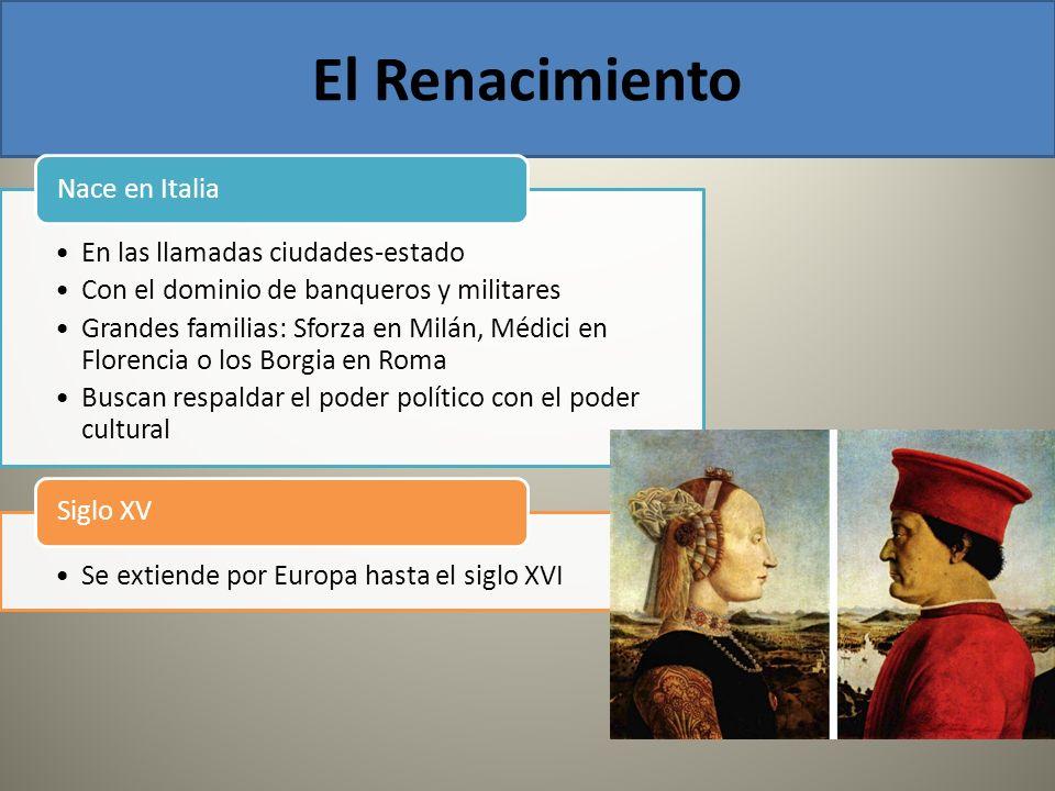 El Renacimiento En las llamadas ciudades-estado Con el dominio de banqueros y militares Grandes familias: Sforza en Milán, Médici en Florencia o los B