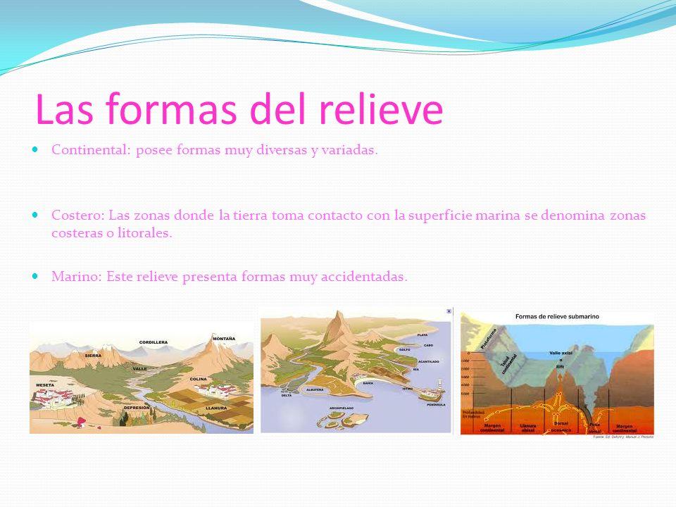 Las formas del relieve Continental: posee formas muy diversas y variadas. Costero: Las zonas donde la tierra toma contacto con la superficie marina se