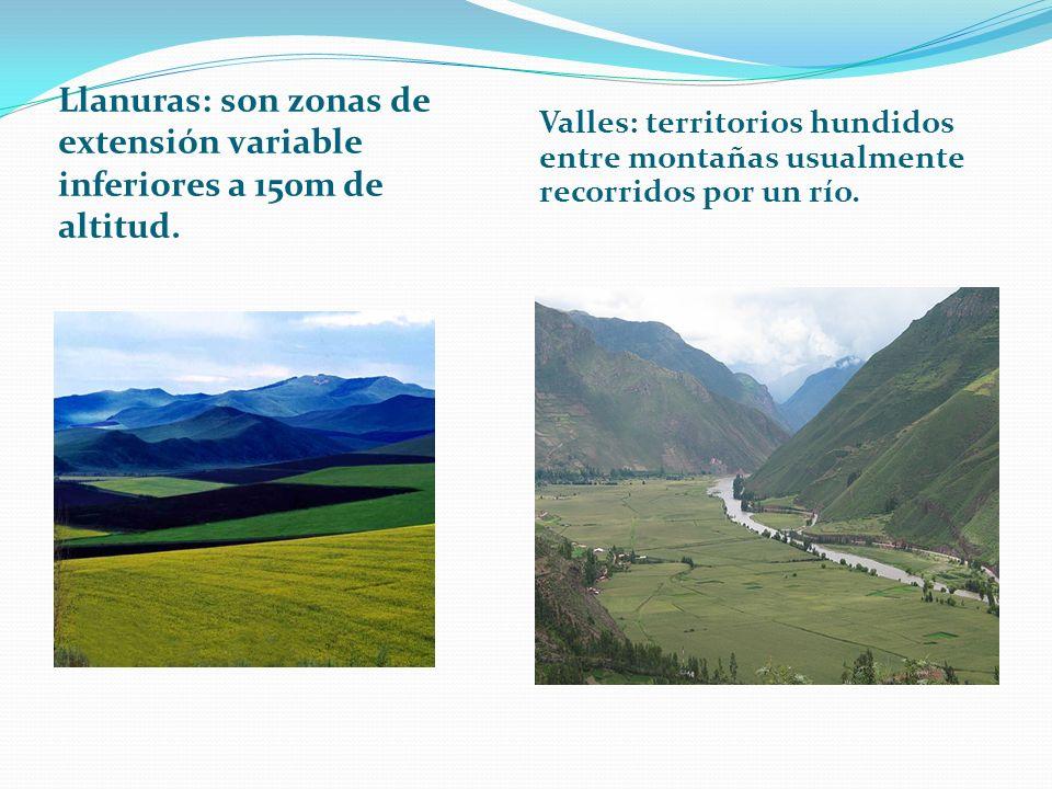Llanuras: son zonas de extensión variable inferiores a 150m de altitud. Valles: territorios hundidos entre montañas usualmente recorridos por un río.