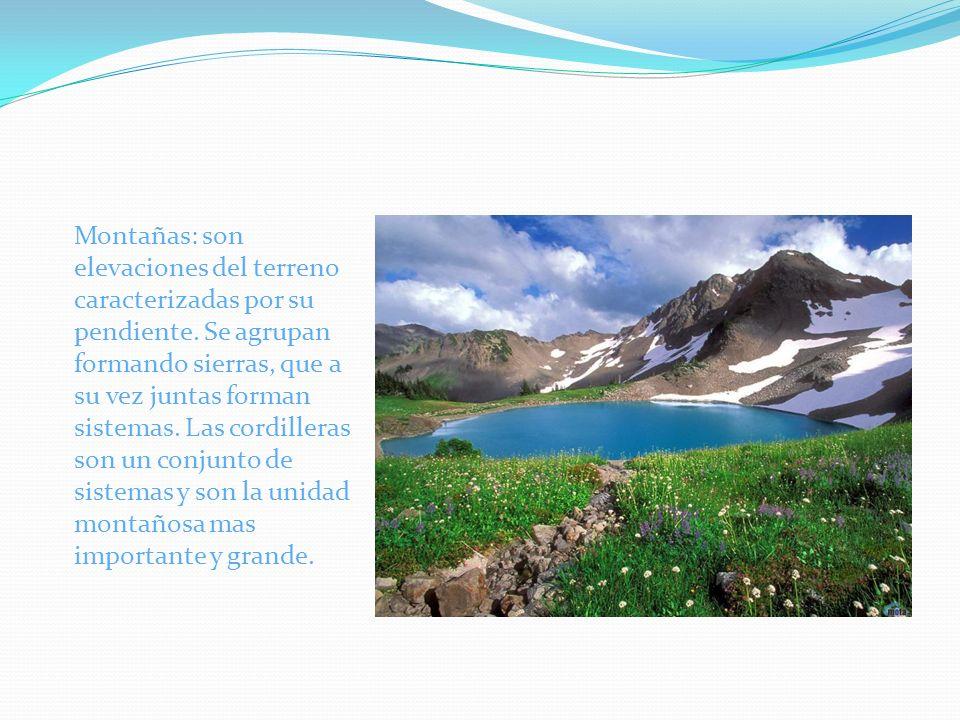 Montañas: son elevaciones del terreno caracterizadas por su pendiente. Se agrupan formando sierras, que a su vez juntas forman sistemas. Las cordiller