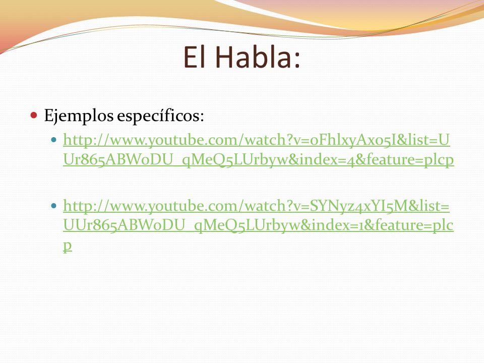 El Habla: Ejemplos específicos: http://www.youtube.com/watch?v=oFhlxyAx05I&list=U Ur865ABWoDU_qMeQ5LUrbyw&index=4&feature=plcp http://www.youtube.com/
