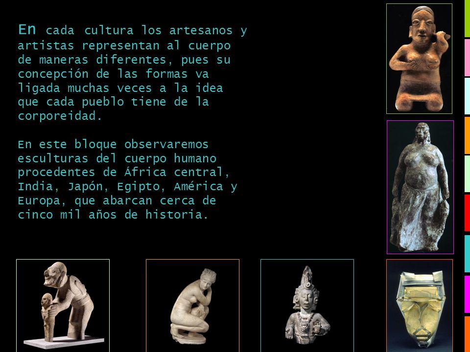 En cada cultura los artesanos y artistas representan al cuerpo de maneras diferentes, pues su concepción de las formas va ligada muchas veces a la ide