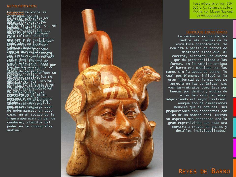 Vaso retrato de un rey, 250- 550 d. C., cerámica, cultura Moche, col. Museo Nacional de Antropología, Lima. REPRESENTACIÓN La cerámica Moche se distin