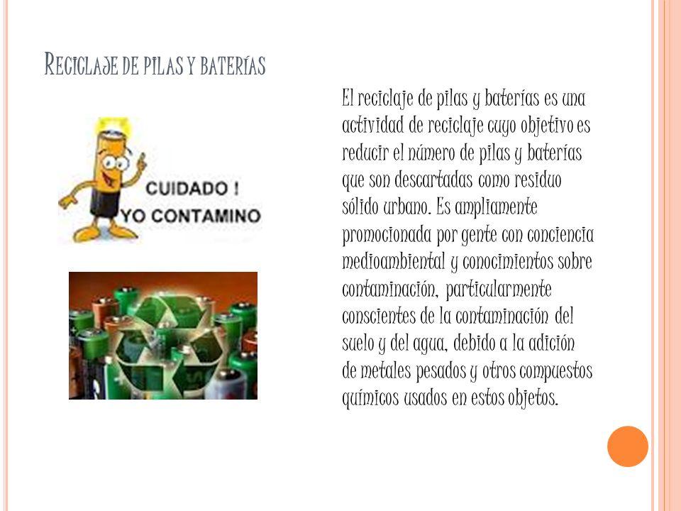 R ECICLAJE DE PILAS Y BATERÍAS El reciclaje de pilas y baterías es una actividad de reciclaje cuyo objetivo es reducir el número de pilas y baterías q