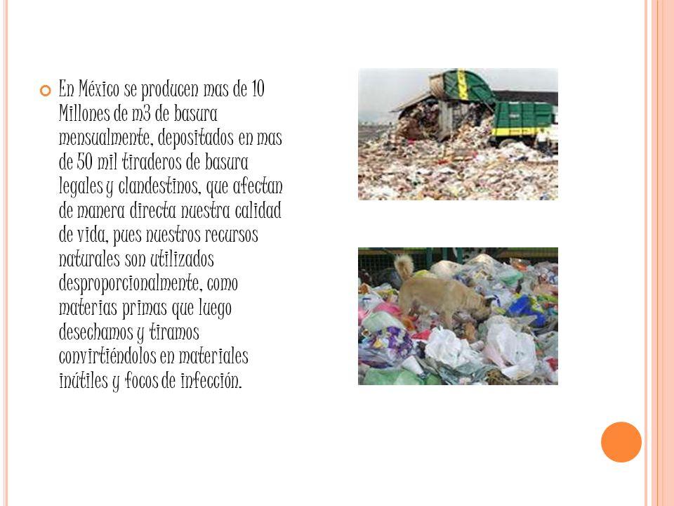 En México se producen mas de 10 Millones de m3 de basura mensualmente, depositados en mas de 50 mil tiraderos de basura legales y clandestinos, que af