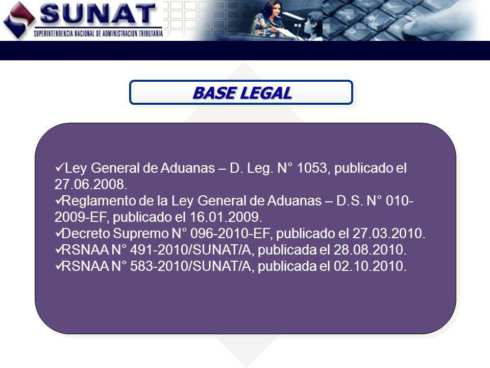 BASE LEGAL Ley General de Aduanas – D. Leg. N° 1053, publicado el 27.06.2008. Reglamento de la Ley General de Aduanas – D.S. N° 010- 2009-EF, publicad