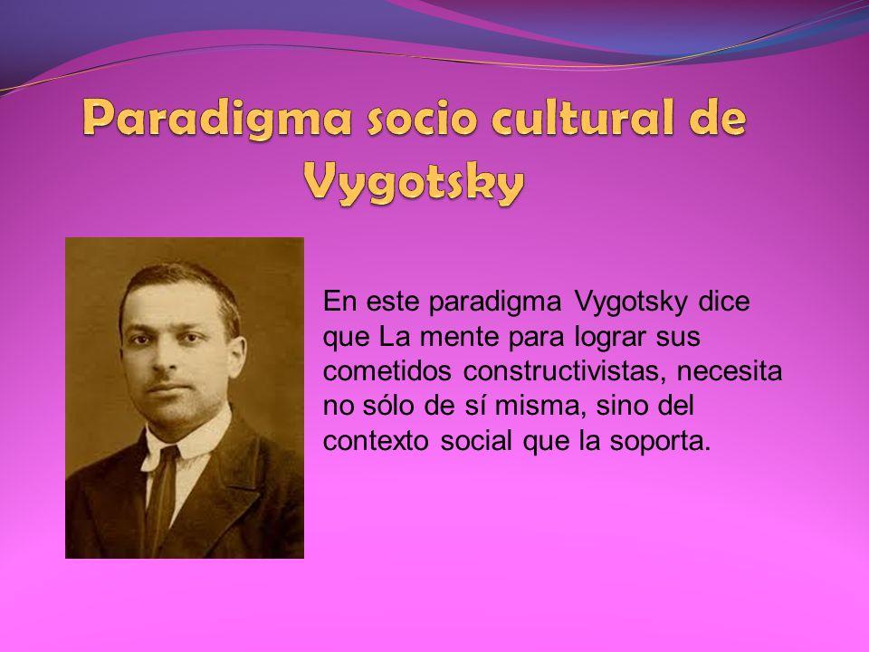 En este paradigma Vygotsky dice que La mente para lograr sus cometidos constructivistas, necesita no sólo de sí misma, sino del contexto social que la