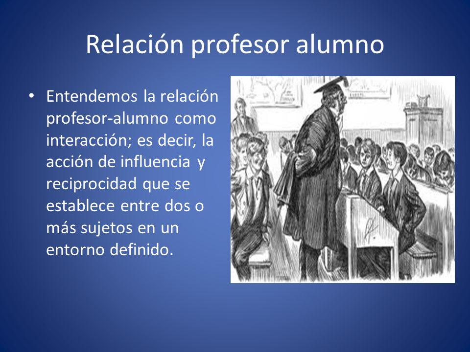 Relación profesor alumno Entendemos la relación profesor-alumno como interacción; es decir, la acción de influencia y reciprocidad que se establece en