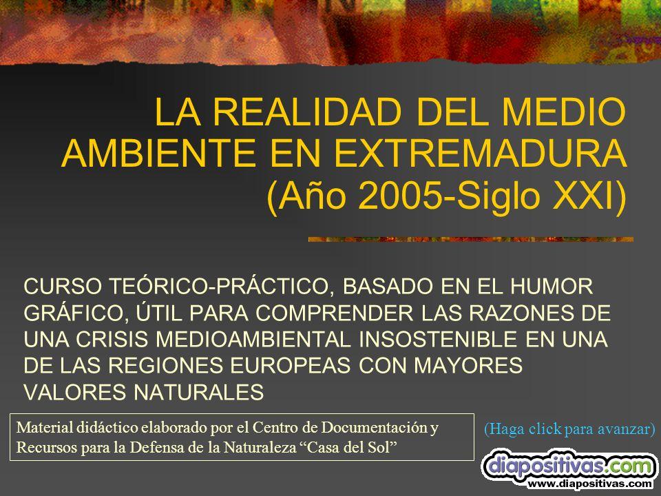 LA REALIDAD DEL MEDIO AMBIENTE EN EXTREMADURA (Año 2005-Siglo XXI) CURSO TEÓRICO-PRÁCTICO, BASADO EN EL HUMOR GRÁFICO, ÚTIL PARA COMPRENDER LAS RAZONES DE UNA CRISIS MEDIOAMBIENTAL INSOSTENIBLE EN UNA DE LAS REGIONES EUROPEAS CON MAYORES VALORES NATURALES (Haga click para avanzar) Material didáctico elaborado por el Centro de Documentación y Recursos para la Defensa de la Naturaleza Casa del Sol