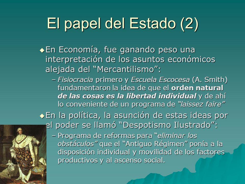 El papel del Estado (2) En Economía, fue ganando peso una interpretación de los asuntos económicos alejada del Mercantilismo: En Economía, fue ganando