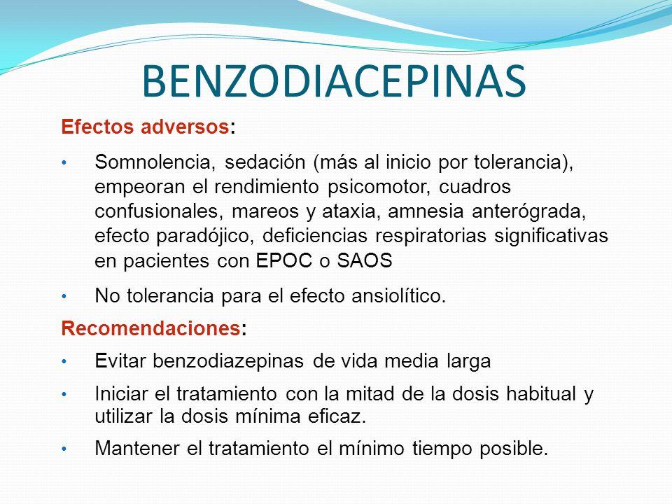 BENZODIACEPINAS Efectos adversos: Somnolencia, sedación (más al inicio por tolerancia), empeoran el rendimiento psicomotor, cuadros confusionales, mareos y ataxia, amnesia anterógrada, efecto paradójico, deficiencias respiratorias significativas en pacientes con EPOC o SAOS No tolerancia para el efecto ansiolítico.