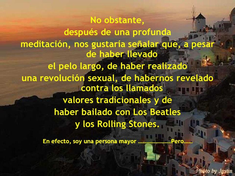 No obstante, después de una profunda meditación, nos gustaría señalar que, a pesar de haber llevado el pelo largo, de haber realizado una revolución sexual, de habernos revelado contra los llamados valores tradicionales y de haber bailado con Los Beatles y los Rolling Stones.